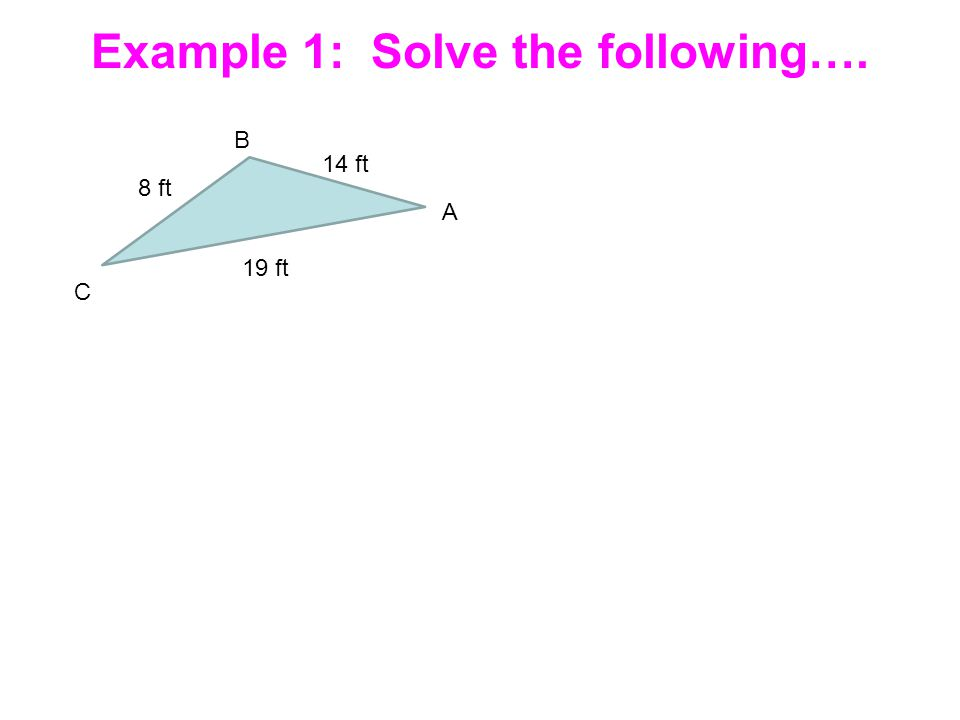 Example 1: Solve the following…. B A C 14 ft 8 ft 19 ft