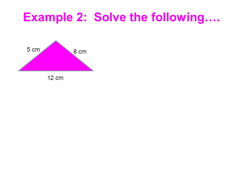 Example 2: Solve the following…. 5 cm 8 cm 12 cm
