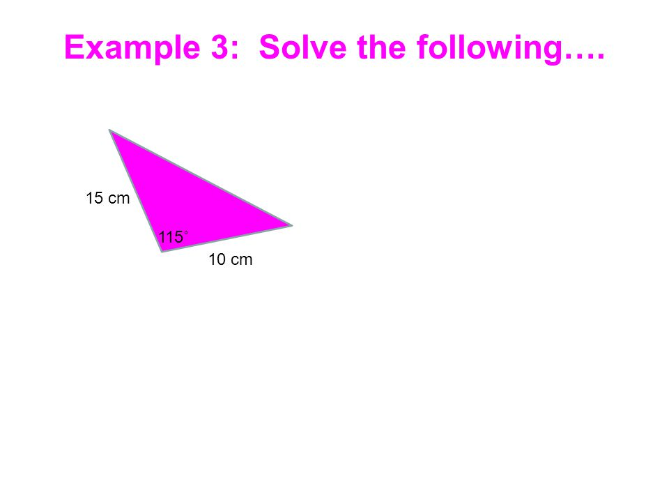 15 cm 115˚ 10 cm Example 3: Solve the following….