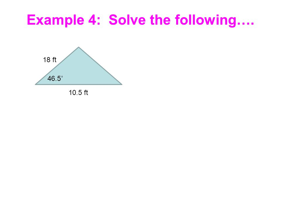 Example 4: Solve the following…. 18 ft 10.5 ft 46.5˚