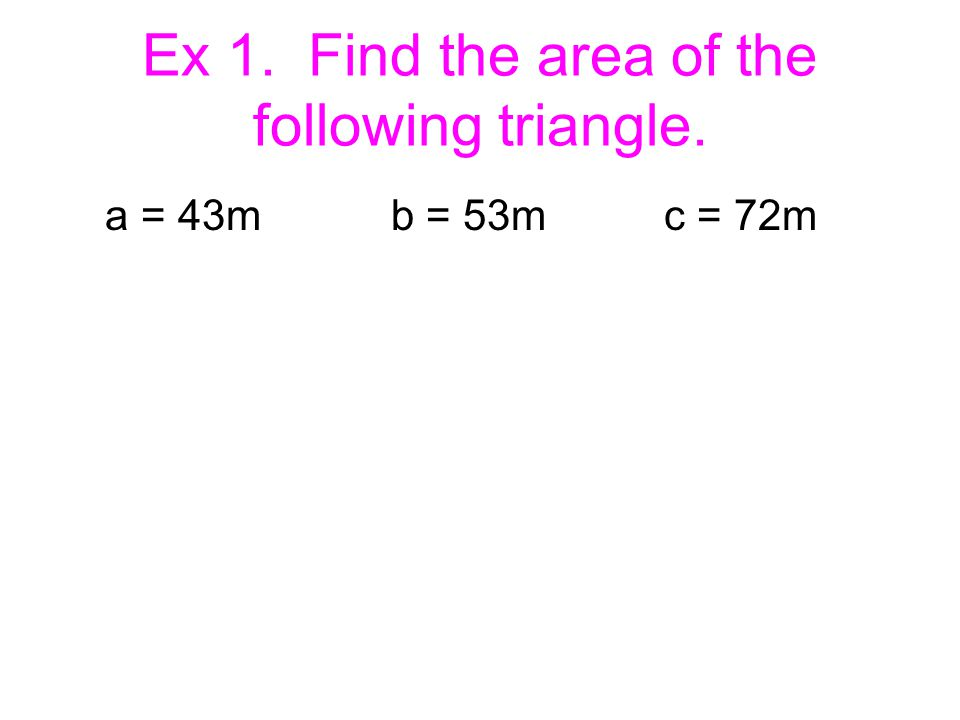 Ex 1. Find the area of the following triangle. a = 43m b = 53m c = 72m