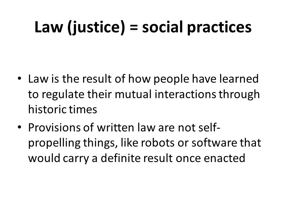 Law (justice) = social practices Law is the result of how people have learned to regulate their mutual interactions through historic times Provisions of written law are not self- propelling things, like robots or software that would carry a definite result once enacted