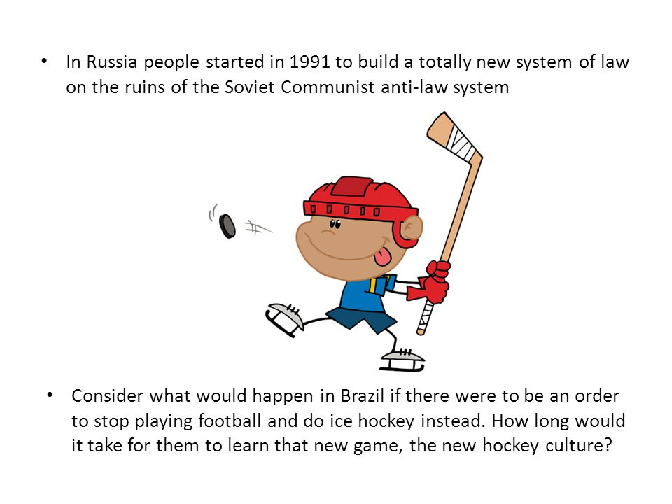 In Russia people started in 1991 to build a totally new system of law on the ruins of the Soviet Communist anti-law system Consider what would happen in Brazil if there were to be an order to stop playing football and do ice hockey instead.