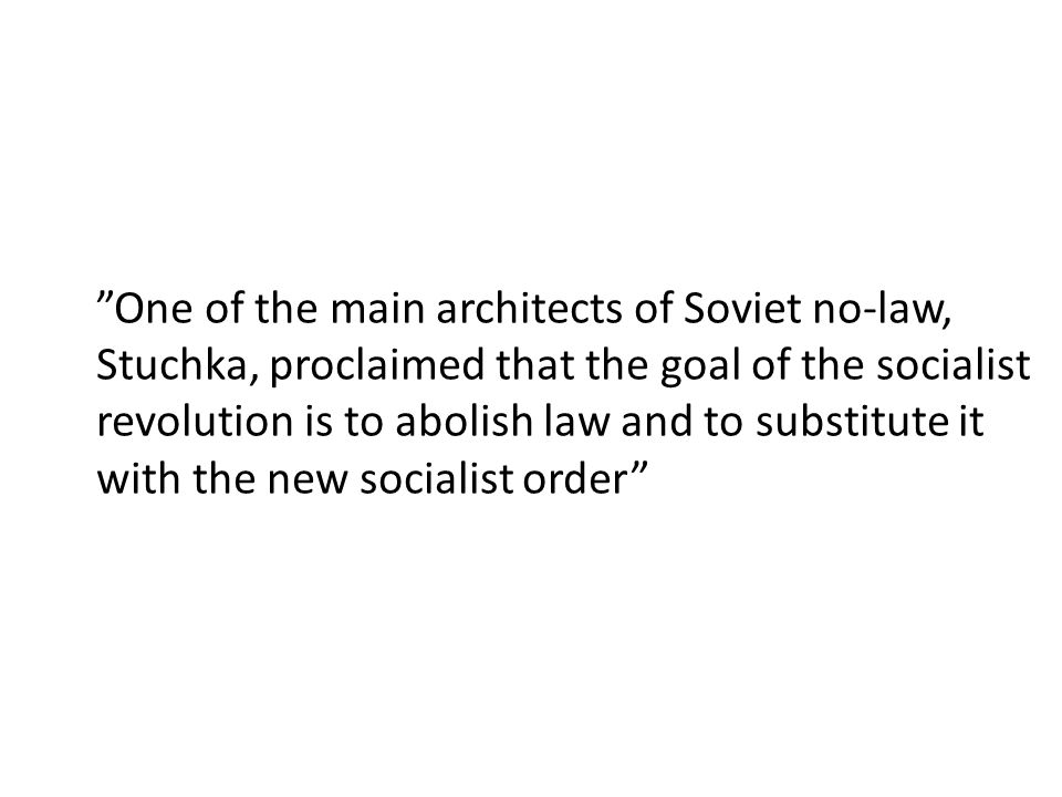 One of the main architects of Soviet no-law, Stuchka, proclaimed that the goal of the socialist revolution is to abolish law and to substitute it with