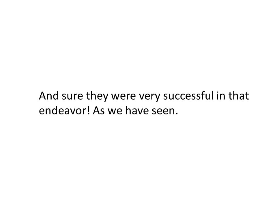 And sure they were very successful in that endeavor! As we have seen.