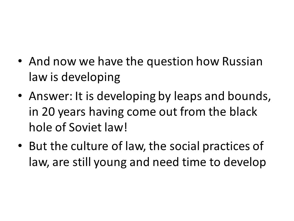 And now we have the question how Russian law is developing Answer: It is developing by leaps and bounds, in 20 years having come out from the black hole of Soviet law.
