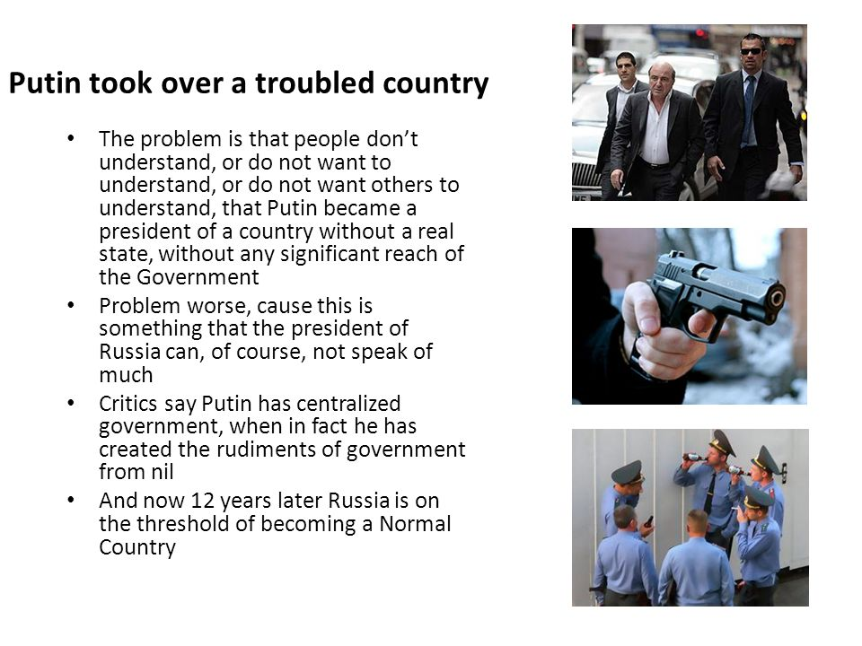 Putin took over a troubled country The problem is that people dont understand, or do not want to understand, or do not want others to understand, that Putin became a president of a country without a real state, without any significant reach of the Government Problem worse, cause this is something that the president of Russia can, of course, not speak of much Critics say Putin has centralized government, when in fact he has created the rudiments of government from nil And now 12 years later Russia is on the threshold of becoming a Normal Country