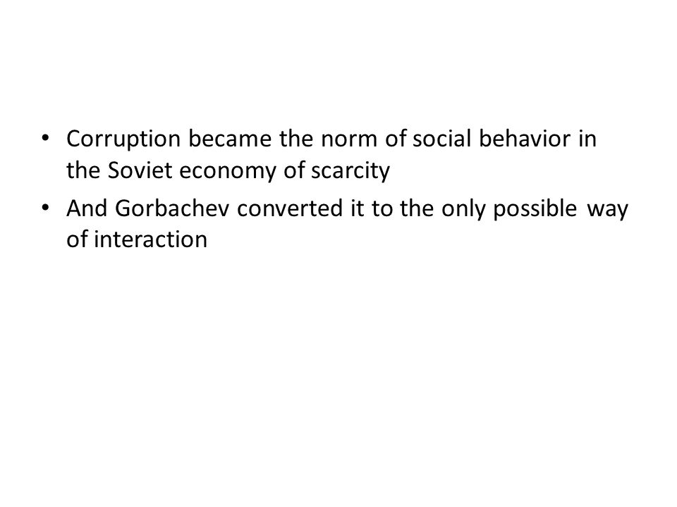 Corruption became the norm of social behavior in the Soviet economy of scarcity And Gorbachev converted it to the only possible way of interaction