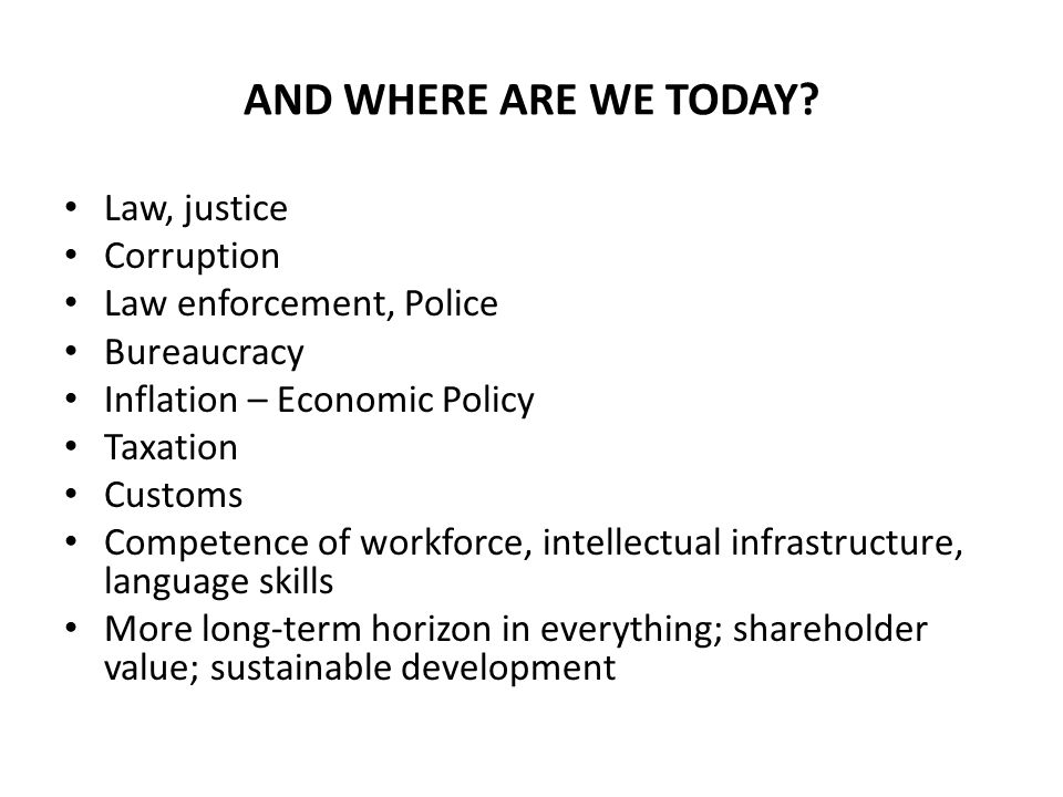 AND WHERE ARE WE TODAY? Law, justice Corruption Law enforcement, Police Bureaucracy Inflation – Economic Policy Taxation Customs Competence of workfor