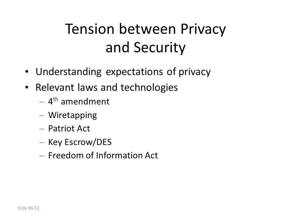 Slide #6-12 Tension between Privacy and Security Understanding expectations of privacy Relevant laws and technologies – 4 th amendment – Wiretapping –