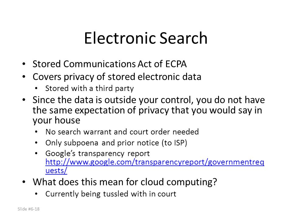 Slide #6-18 Electronic Search Stored Communications Act of ECPA Covers privacy of stored electronic data Stored with a third party Since the data is o
