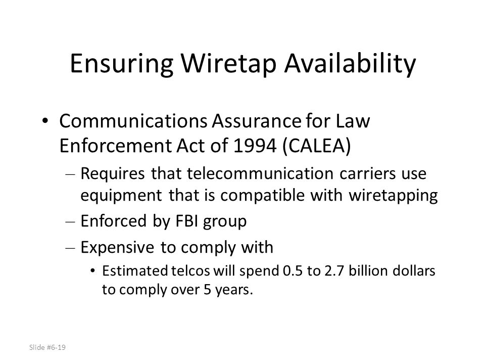 Slide #6-19 Ensuring Wiretap Availability Communications Assurance for Law Enforcement Act of 1994 (CALEA) – Requires that telecommunication carriers
