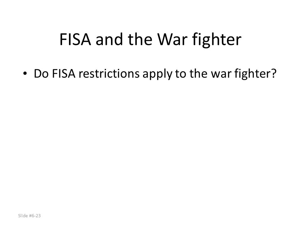 Slide #6-23 FISA and the War fighter Do FISA restrictions apply to the war fighter?