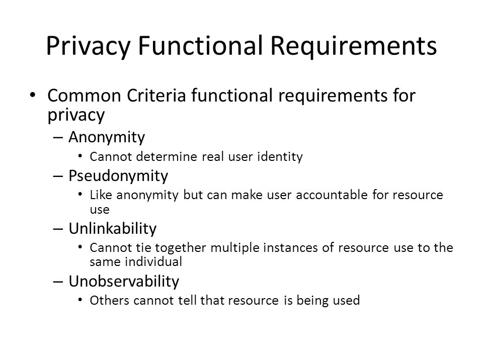 Privacy Functional Requirements Common Criteria functional requirements for privacy – Anonymity Cannot determine real user identity – Pseudonymity Lik