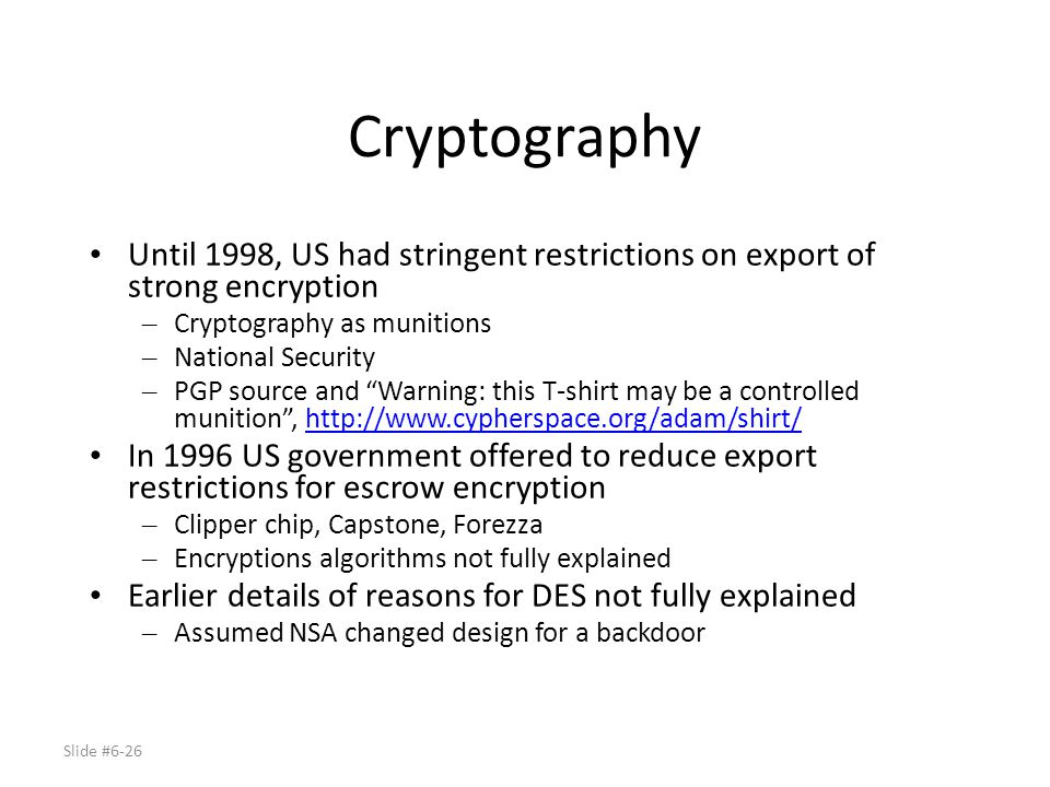 Slide #6-26 Cryptography Until 1998, US had stringent restrictions on export of strong encryption – Cryptography as munitions – National Security – PG
