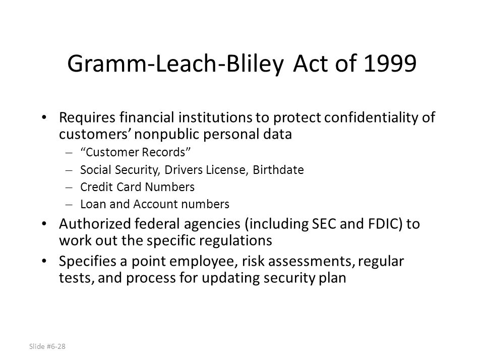 Slide #6-28 Gramm-Leach-Bliley Act of 1999 Requires financial institutions to protect confidentiality of customers nonpublic personal data – Customer