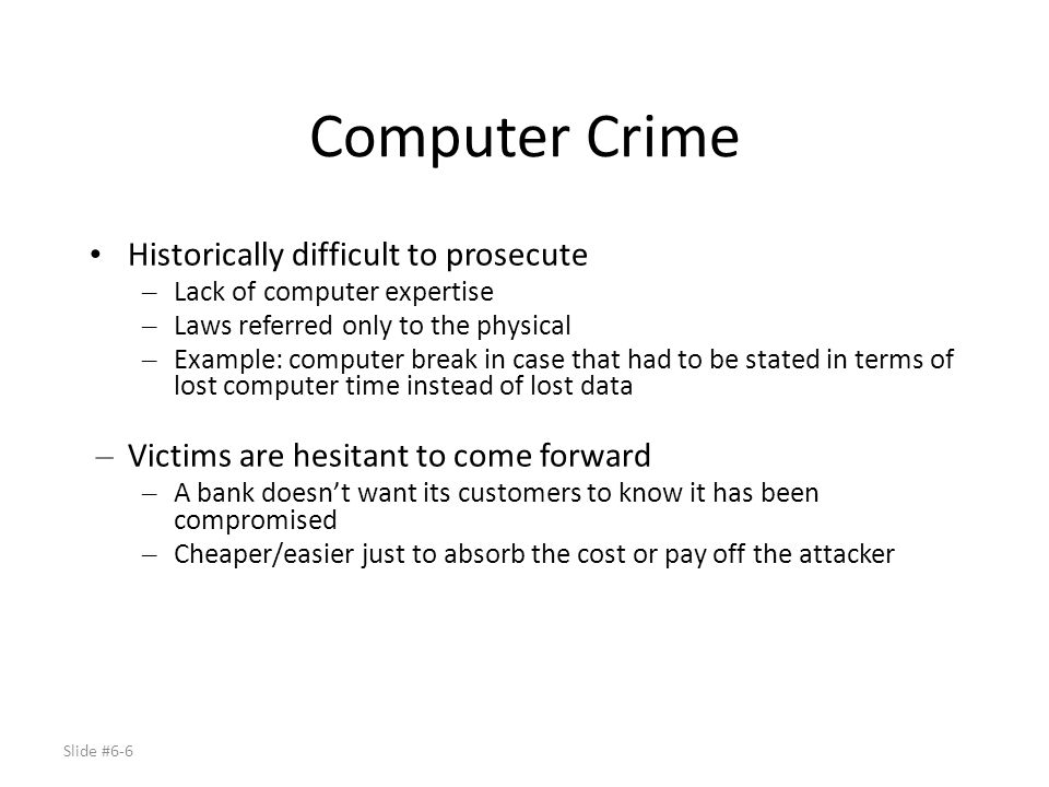 Role of Computer in Crime – Computer is the source of the crime, e.g., theft – Existing theft laws apply – Computer is means used to commit crime, e.g., net bots – Unique to computers – Computer used as storage device, e.g., store stolen passwords, proprietary corporate info, pornographic info – Unique to computers – Computer incidental to the crime,.e.g, computer was used to send email discussing crime, stores spread sheets tracking illegal sales – Computer contains evidence to prosecute other crime.