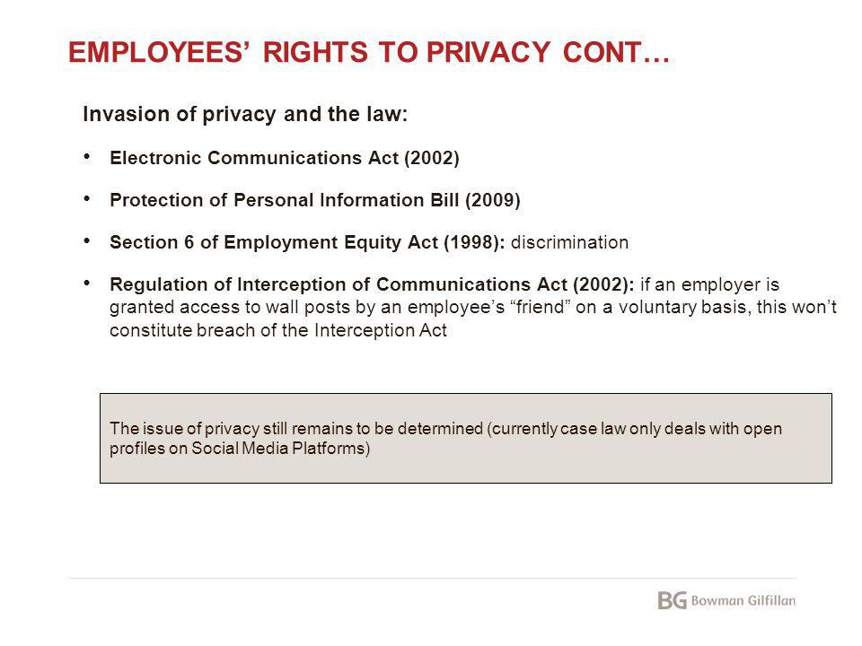 EMPLOYEES RIGHTS TO PRIVACY CONT… Invasion of privacy and the law: Electronic Communications Act (2002) Protection of Personal Information Bill (2009)
