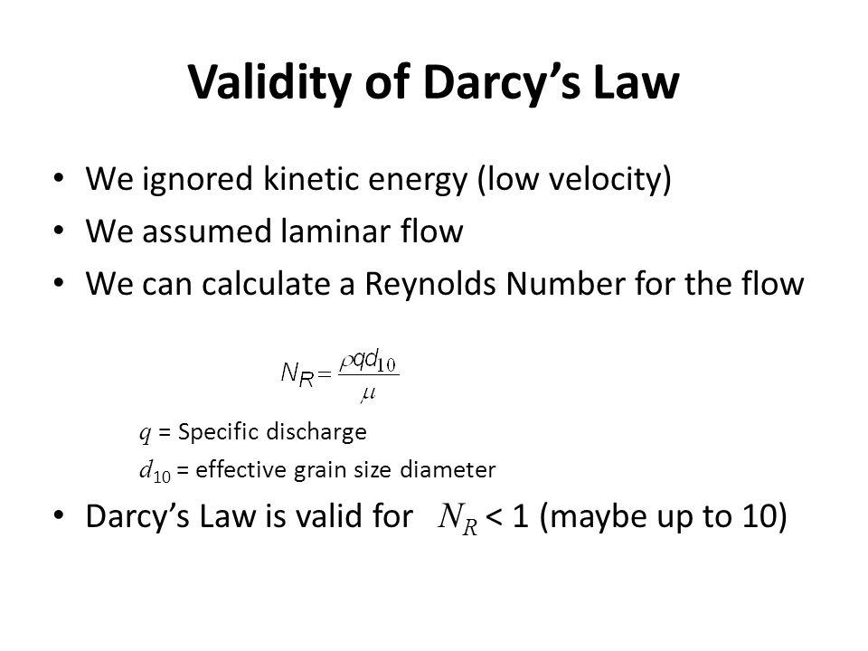 Validity of Darcys Law We ignored kinetic energy (low velocity) We assumed laminar flow We can calculate a Reynolds Number for the flow q = Specific d