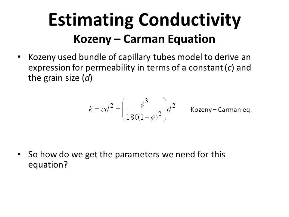 Estimating Conductivity Kozeny – Carman Equation Kozeny used bundle of capillary tubes model to derive an expression for permeability in terms of a co