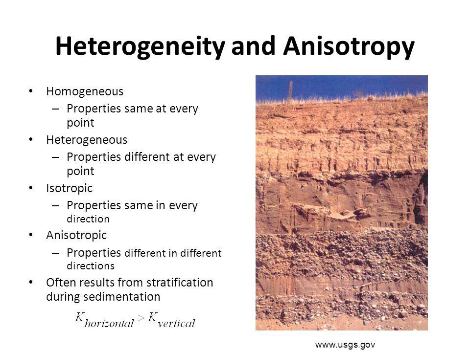 Heterogeneity and Anisotropy Homogeneous – Properties same at every point Heterogeneous – Properties different at every point Isotropic – Properties s