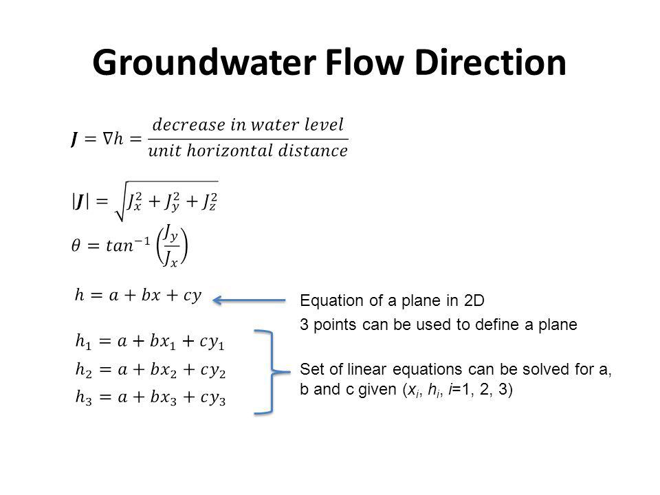 Groundwater Flow Direction Set of linear equations can be solved for a, b and c given (x i, h i, i=1, 2, 3) 3 points can be used to define a plane Equ