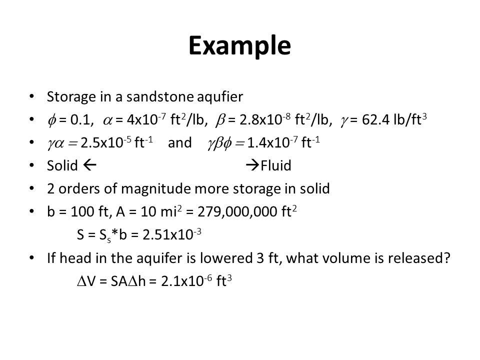 Example Storage in a sandstone aqufier = 0.1, = 4x10 -7 ft 2 /lb, = 2.8x10 -8 ft 2 /lb, = 62.4 lb/ft 3 2.5x10 -5 ft -1 and 1.4x10 -7 ft -1 Solid Fluid