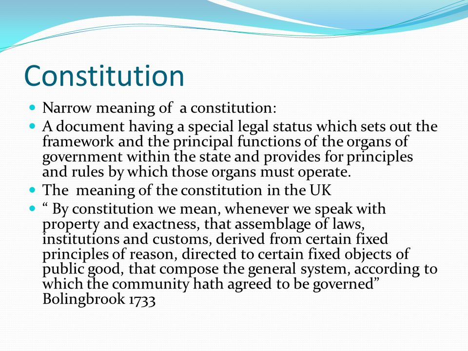 Constitution Narrow meaning of a constitution: A document having a special legal status which sets out the framework and the principal functions of the organs of government within the state and provides for principles and rules by which those organs must operate.