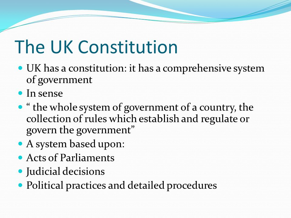 The UK Constitution UK has a constitution: it has a comprehensive system of government In sense the whole system of government of a country, the collection of rules which establish and regulate or govern the government A system based upon: Acts of Parliaments Judicial decisions Political practices and detailed procedures