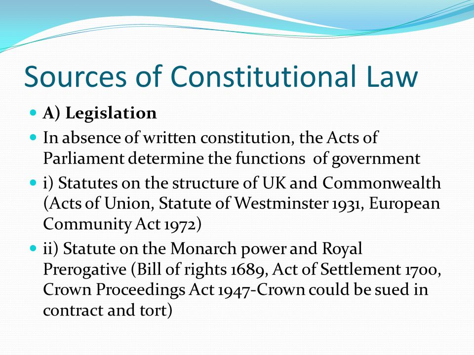 Sources of Constitutional Law A) Legislation In absence of written constitution, the Acts of Parliament determine the functions of government i) Statutes on the structure of UK and Commonwealth (Acts of Union, Statute of Westminster 1931, European Community Act 1972) ii) Statute on the Monarch power and Royal Prerogative (Bill of rights 1689, Act of Settlement 1700, Crown Proceedings Act 1947-Crown could be sued in contract and tort)