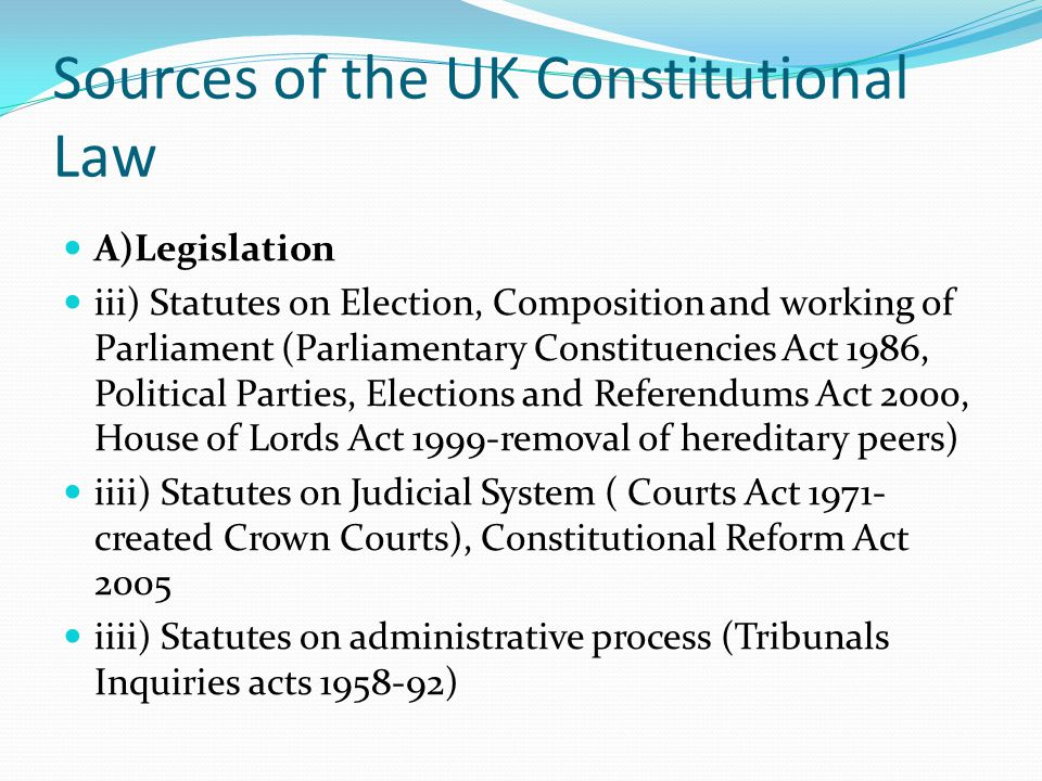 Sources of the UK Constitutional Law A)Legislation iii) Statutes on Election, Composition and working of Parliament (Parliamentary Constituencies Act 1986, Political Parties, Elections and Referendums Act 2000, House of Lords Act 1999-removal of hereditary peers) iiii) Statutes on Judicial System ( Courts Act 1971- created Crown Courts), Constitutional Reform Act 2005 iiii) Statutes on administrative process (Tribunals Inquiries acts 1958-92)