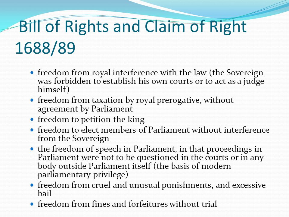 Bill of Rights and Claim of Right 1688/89 freedom from royal interference with the law (the Sovereign was forbidden to establish his own courts or to act as a judge himself) freedom from taxation by royal prerogative, without agreement by Parliament freedom to petition the king freedom to elect members of Parliament without interference from the Sovereign the freedom of speech in Parliament, in that proceedings in Parliament were not to be questioned in the courts or in any body outside Parliament itself (the basis of modern parliamentary privilege) freedom from cruel and unusual punishments, and excessive bail freedom from fines and forfeitures without trial