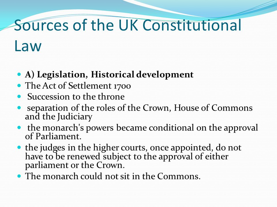 Sources of the UK Constitutional Law A) Legislation, Historical development The Act of Settlement 1700 Succession to the throne separation of the roles of the Crown, House of Commons and the Judiciary the monarch s powers became conditional on the approval of Parliament.