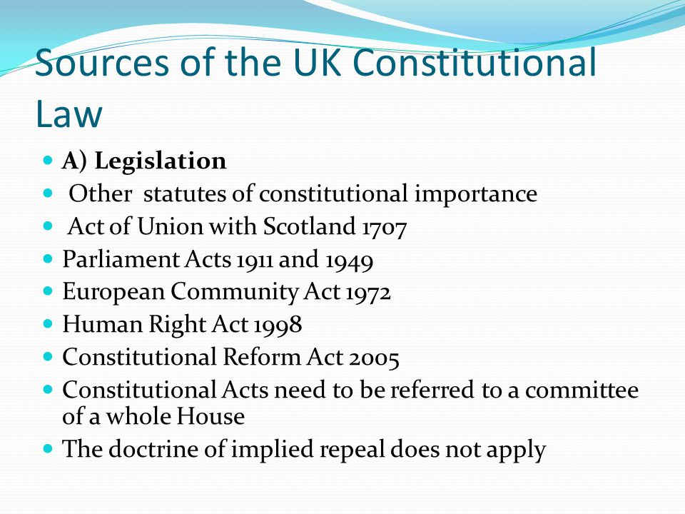 Sources of the UK Constitutional Law A) Legislation Other statutes of constitutional importance Act of Union with Scotland 1707 Parliament Acts 1911 and 1949 European Community Act 1972 Human Right Act 1998 Constitutional Reform Act 2005 Constitutional Acts need to be referred to a committee of a whole House The doctrine of implied repeal does not apply