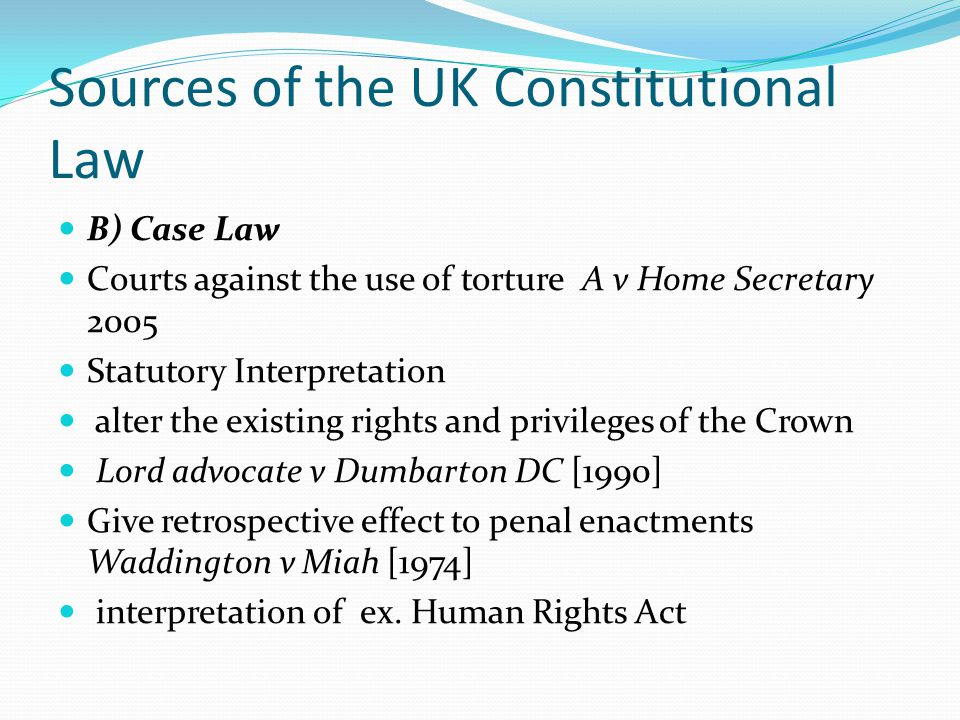 Sources of the UK Constitutional Law B) Case Law Courts against the use of torture A v Home Secretary 2005 Statutory Interpretation alter the existing rights and privileges of the Crown Lord advocate v Dumbarton DC [1990] Give retrospective effect to penal enactments Waddington v Miah [1974] interpretation of ex.