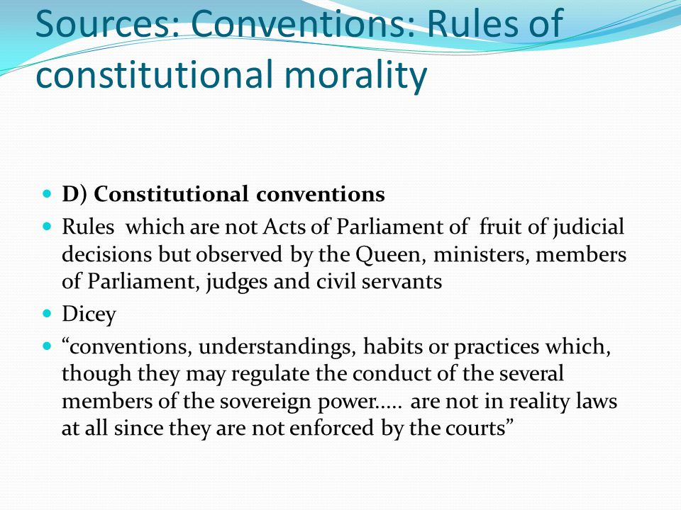 Sources: Conventions: Rules of constitutional morality D) Constitutional conventions Rules which are not Acts of Parliament of fruit of judicial decisions but observed by the Queen, ministers, members of Parliament, judges and civil servants Dicey conventions, understandings, habits or practices which, though they may regulate the conduct of the several members of the sovereign power.....