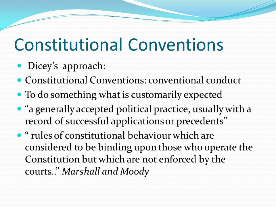 Constitutional Conventions Diceys approach: Constitutional Conventions: conventional conduct To do something what is customarily expected a generally accepted political practice, usually with a record of successful applications or precedents rules of constitutional behaviour which are considered to be binding upon those who operate the Constitution but which are not enforced by the courts..