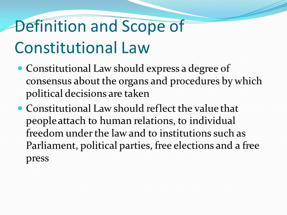 Definition and Scope of Constitutional Law Constitutional Law should express a degree of consensus about the organs and procedures by which political decisions are taken Constitutional Law should reflect the value that people attach to human relations, to individual freedom under the law and to institutions such as Parliament, political parties, free elections and a free press