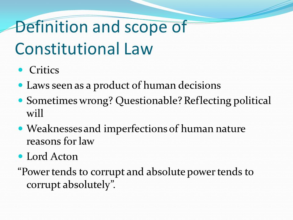 Definition and scope of Constitutional Law Critics Laws seen as a product of human decisions Sometimes wrong.