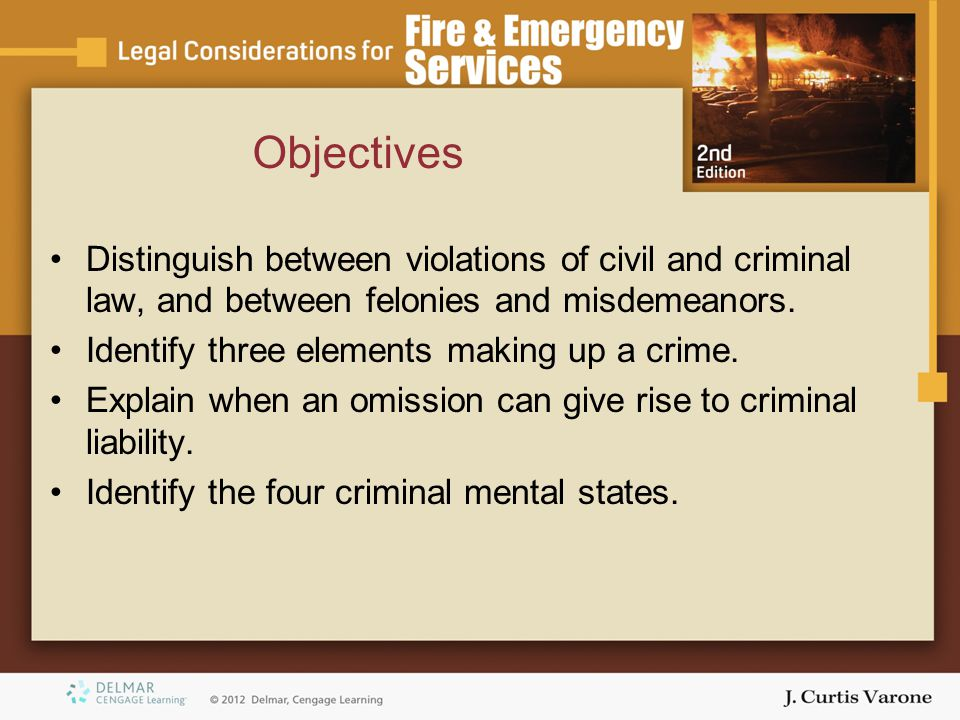 Objectives Distinguish between violations of civil and criminal law, and between felonies and misdemeanors. Identify three elements making up a crime.