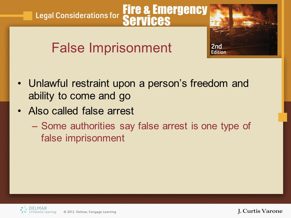 False Imprisonment Unlawful restraint upon a persons freedom and ability to come and go Also called false arrest –Some authorities say false arrest is