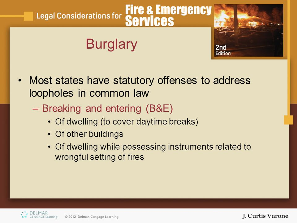 Burglary Most states have statutory offenses to address loopholes in common law –Breaking and entering (B&E) Of dwelling (to cover daytime breaks) Of