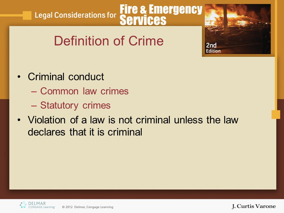 Definition of Crime Criminal conduct –Common law crimes –Statutory crimes Violation of a law is not criminal unless the law declares that it is crimin