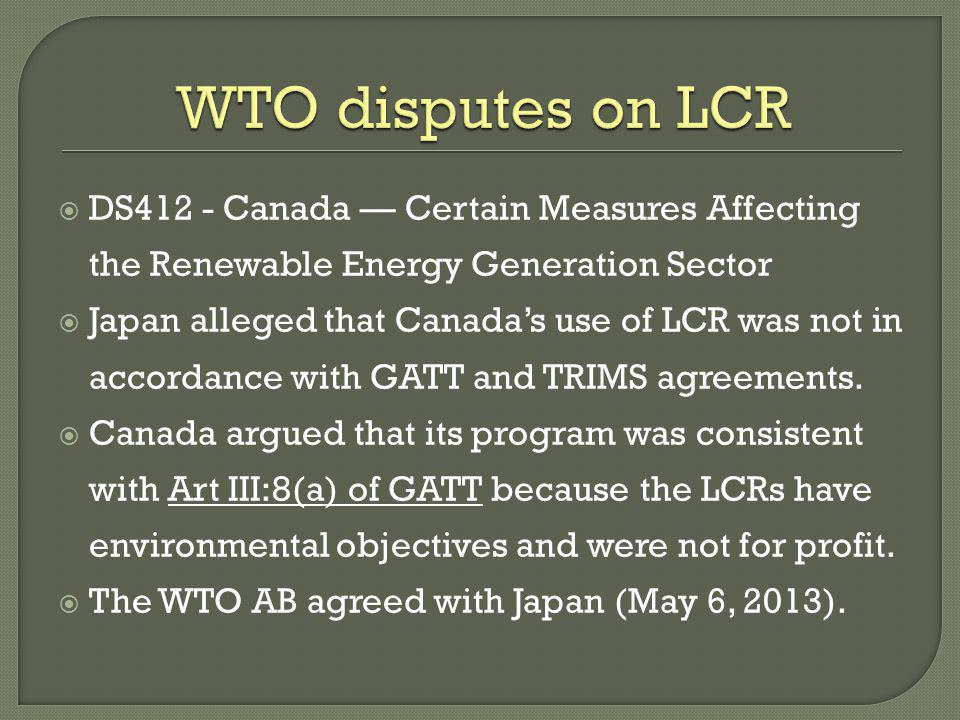 DS412 - Canada Certain Measures Affecting the Renewable Energy Generation Sector Japan alleged that Canadas use of LCR was not in accordance with GATT and TRIMS agreements.