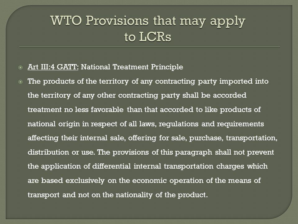 Art III:4 GATT: National Treatment Principle The products of the territory of any contracting party imported into the territory of any other contracting party shall be accorded treatment no less favorable than that accorded to like products of national origin in respect of all laws, regulations and requirements affecting their internal sale, offering for sale, purchase, transportation, distribution or use.