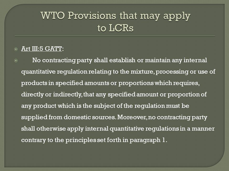Art III:5 GATT: No contracting party shall establish or maintain any internal quantitative regulation relating to the mixture, processing or use of products in specified amounts or proportions which requires, directly or indirectly, that any specified amount or proportion of any product which is the subject of the regulation must be supplied from domestic sources.
