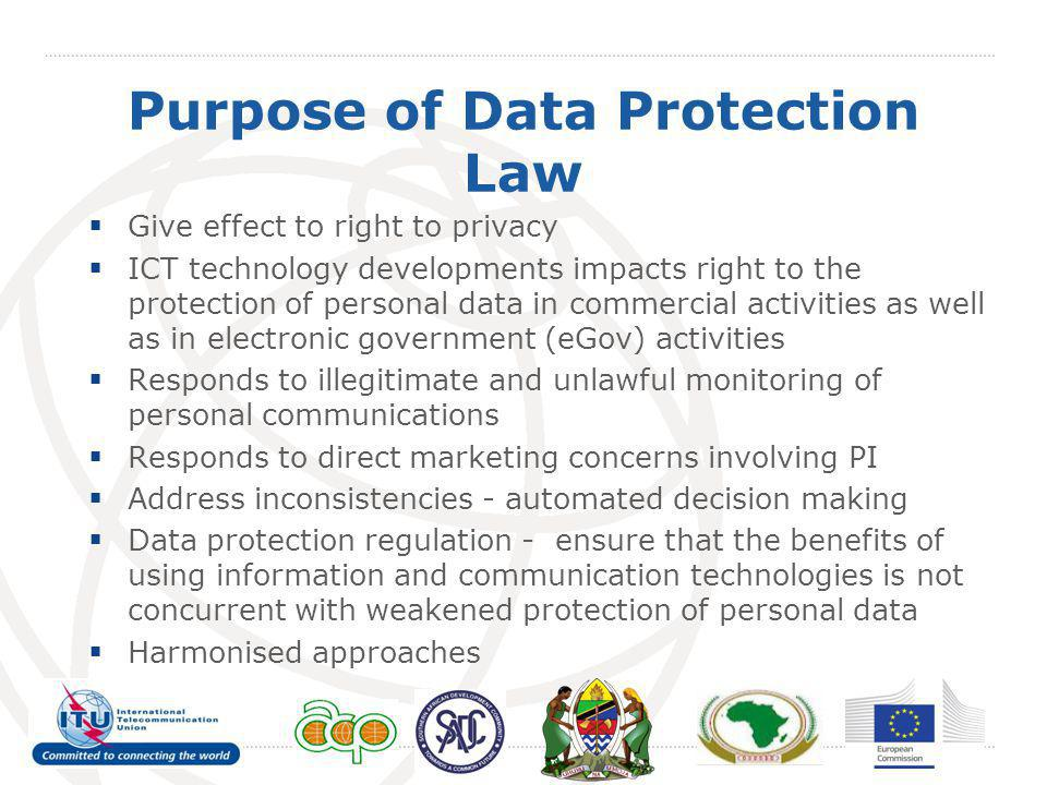 Purpose of Data Protection Law Give effect to right to privacy ICT technology developments impacts right to the protection of personal data in commerc