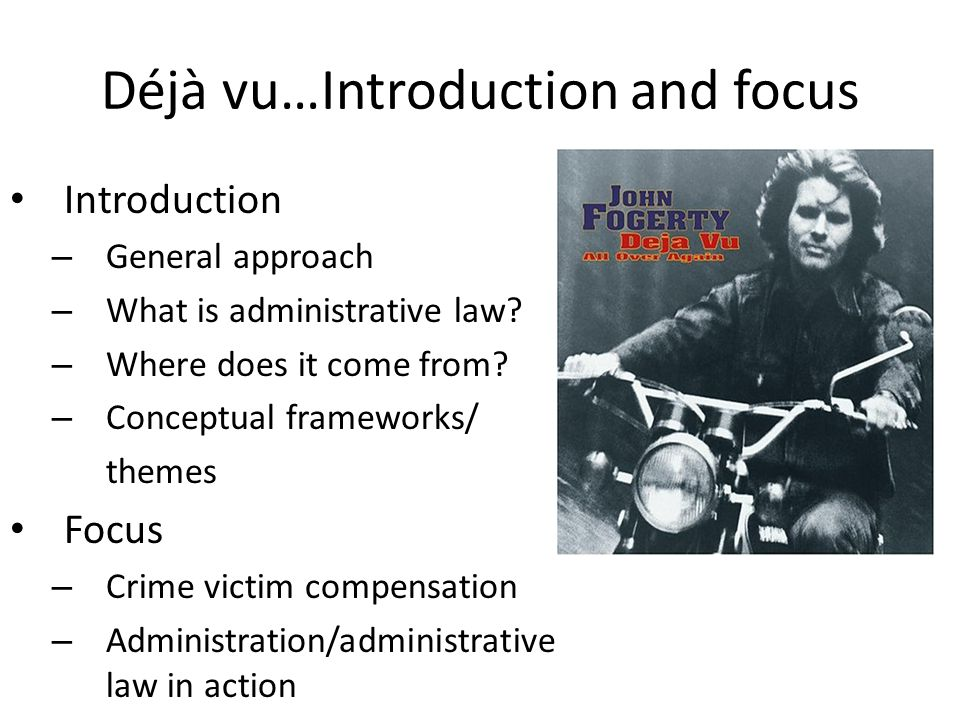 Déjà vu…Introduction and focus Introduction – General approach – What is administrative law? – Where does it come from? – Conceptual frameworks/ theme