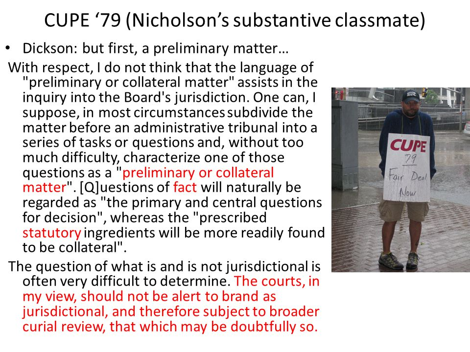 CUPE 79 (Nicholsons substantive classmate) Dickson: but first, a preliminary matter… With respect, I do not think that the language of preliminary or collateral matter assists in the inquiry into the Board s jurisdiction.