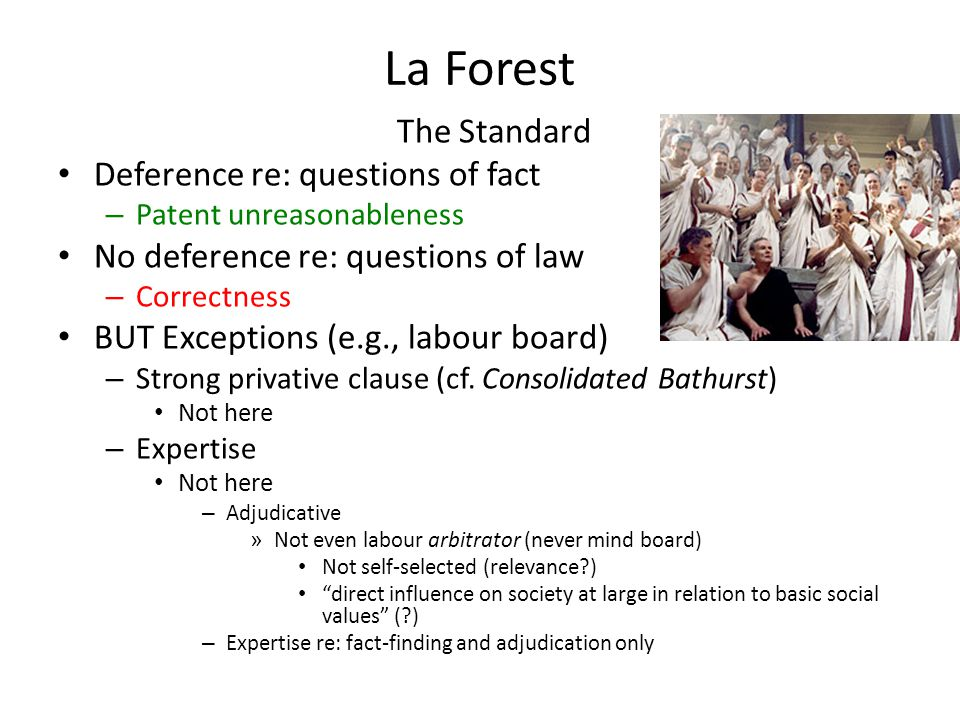 La Forest The Standard Deference re: questions of fact – Patent unreasonableness No deference re: questions of law – Correctness BUT Exceptions (e.g.,
